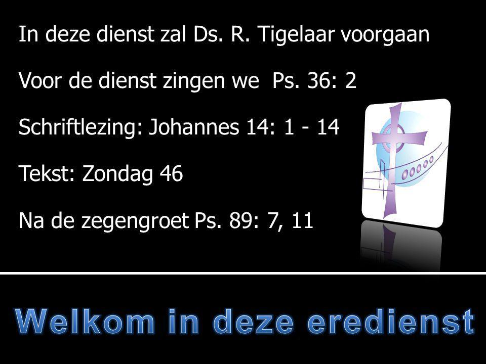 In deze dienst zal Ds. R. Tigelaar voorgaan Voor de dienst zingen we Ps.