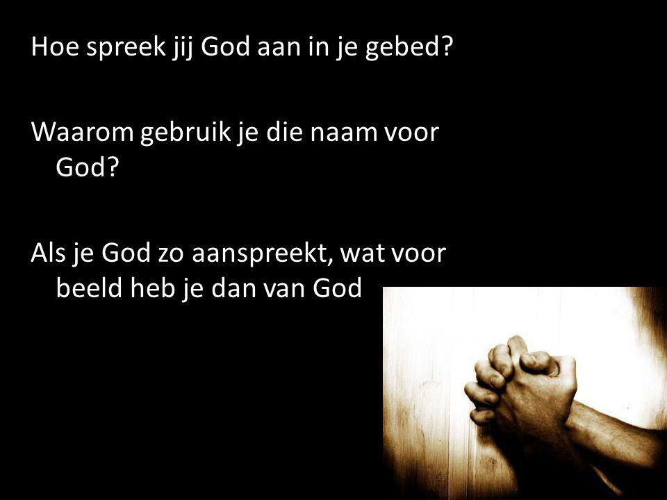 Hoe spreek jij God aan in je gebed. Waarom gebruik je die naam voor God.