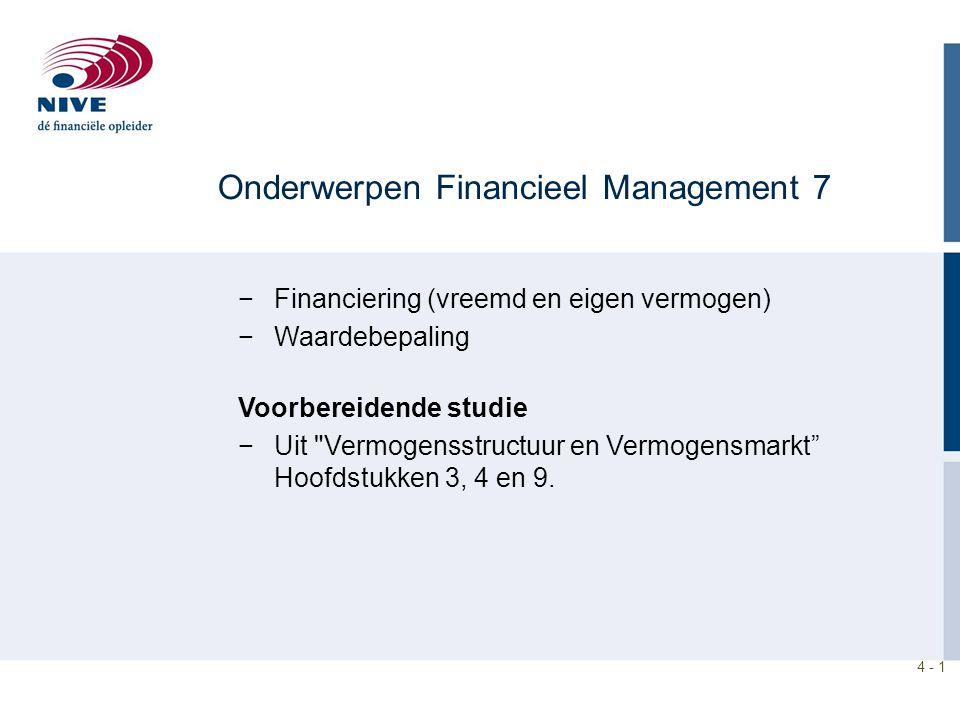4 - 1 Onderwerpen Financieel Management 7 −Financiering (vreemd en eigen vermogen) −Waardebepaling Voorbereidende studie −Uit Vermogensstructuur en Vermogensmarkt Hoofdstukken 3, 4 en 9.