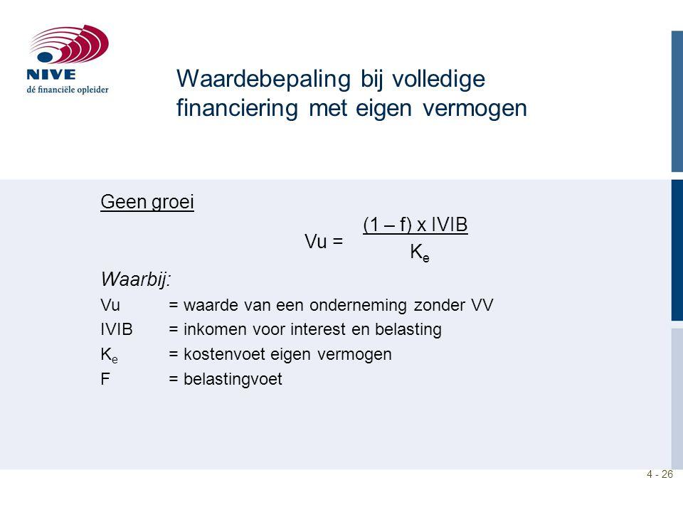 4 - 26 Waardebepaling bij volledige financiering met eigen vermogen Geen groei (1 – f) x IVIB K e Waarbij: Vu = waarde van een onderneming zonder VV IVIB = inkomen voor interest en belasting K e = kostenvoet eigen vermogen F = belastingvoet Vu =
