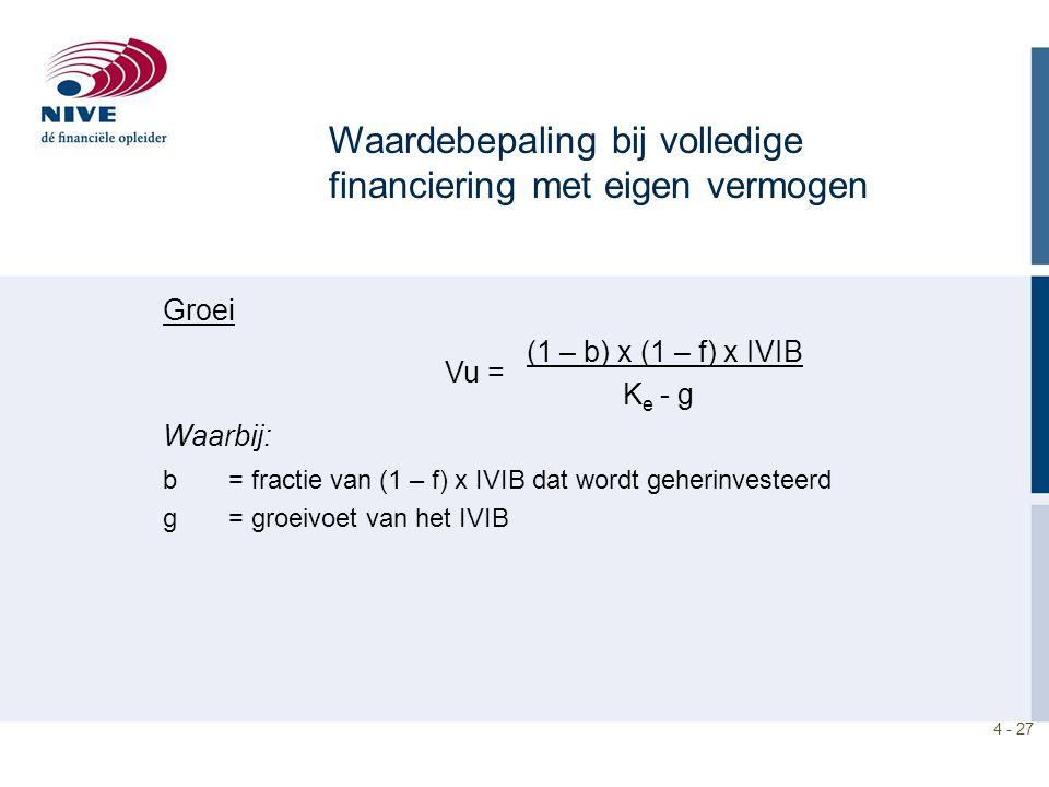 4 - 27 Waardebepaling bij volledige financiering met eigen vermogen Groei (1 – b) x (1 – f) x IVIB K e - g Waarbij: b = fractie van (1 – f) x IVIB dat wordt geherinvesteerd g = groeivoet van het IVIB Vu =