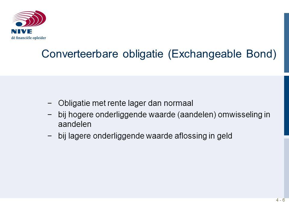 4 - 6 Converteerbare obligatie (Exchangeable Bond) −Obligatie met rente lager dan normaal −bij hogere onderliggende waarde (aandelen) omwisseling in aandelen −bij lagere onderliggende waarde aflossing in geld