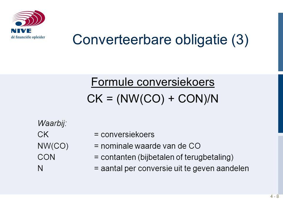 4 - 8 Formule conversiekoers CK = (NW(CO) + CON)/N Waarbij: CK= conversiekoers NW(CO) = nominale waarde van de CO CON = contanten (bijbetalen of terugbetaling) N = aantal per conversie uit te geven aandelen Converteerbare obligatie (3)