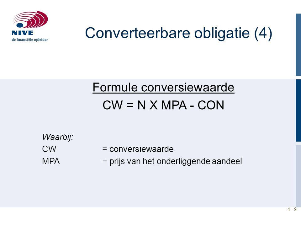 4 - 9 Formule conversiewaarde CW = N X MPA - CON Waarbij: CW= conversiewaarde MPA = prijs van het onderliggende aandeel Converteerbare obligatie (4)