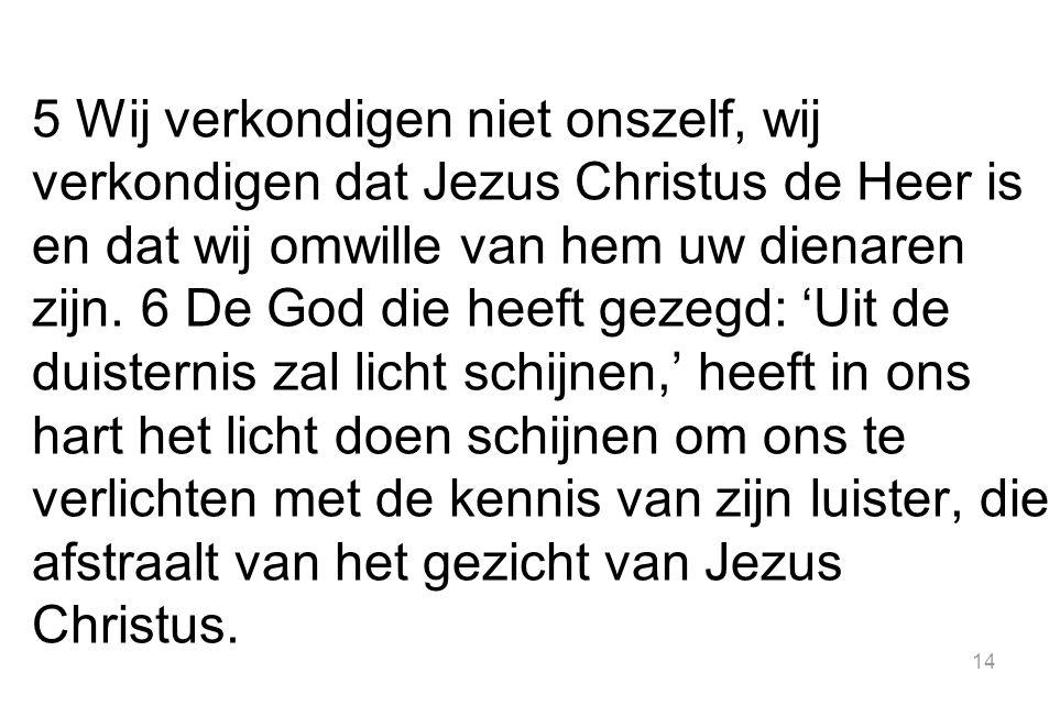 14 5 Wij verkondigen niet onszelf, wij verkondigen dat Jezus Christus de Heer is en dat wij omwille van hem uw dienaren zijn.