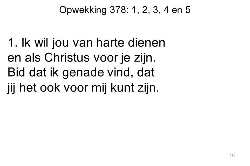 Opwekking 378: 1, 2, 3, 4 en 5 1. Ik wil jou van harte dienen en als Christus voor je zijn.