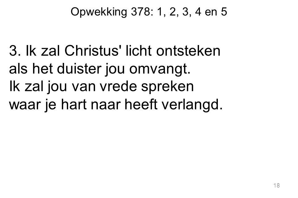 Opwekking 378: 1, 2, 3, 4 en 5 3. Ik zal Christus licht ontsteken als het duister jou omvangt.