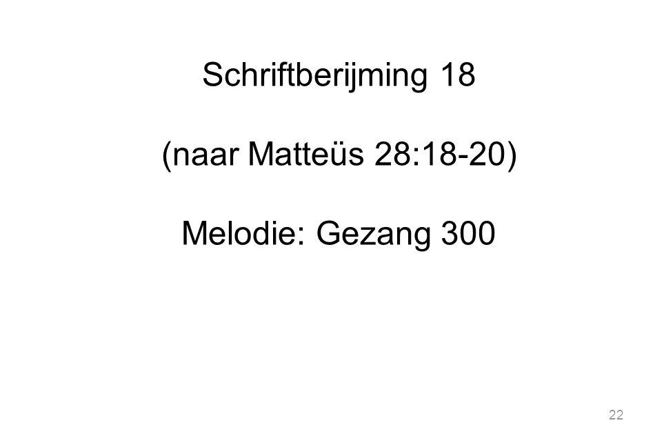 22 Schriftberijming 18 (naar Matteüs 28:18-20) Melodie: Gezang 300