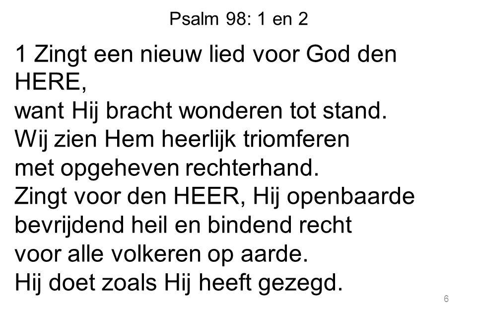 Psalm 98: 1 en 2 1 Zingt een nieuw lied voor God den HERE, want Hij bracht wonderen tot stand.