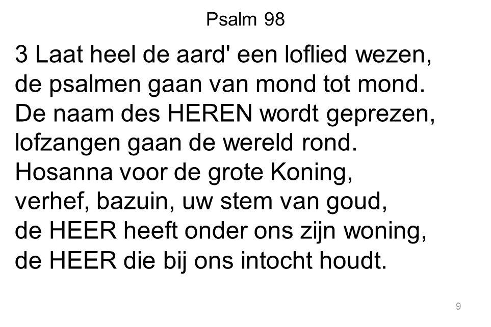 Psalm 98 3 Laat heel de aard een loflied wezen, de psalmen gaan van mond tot mond.