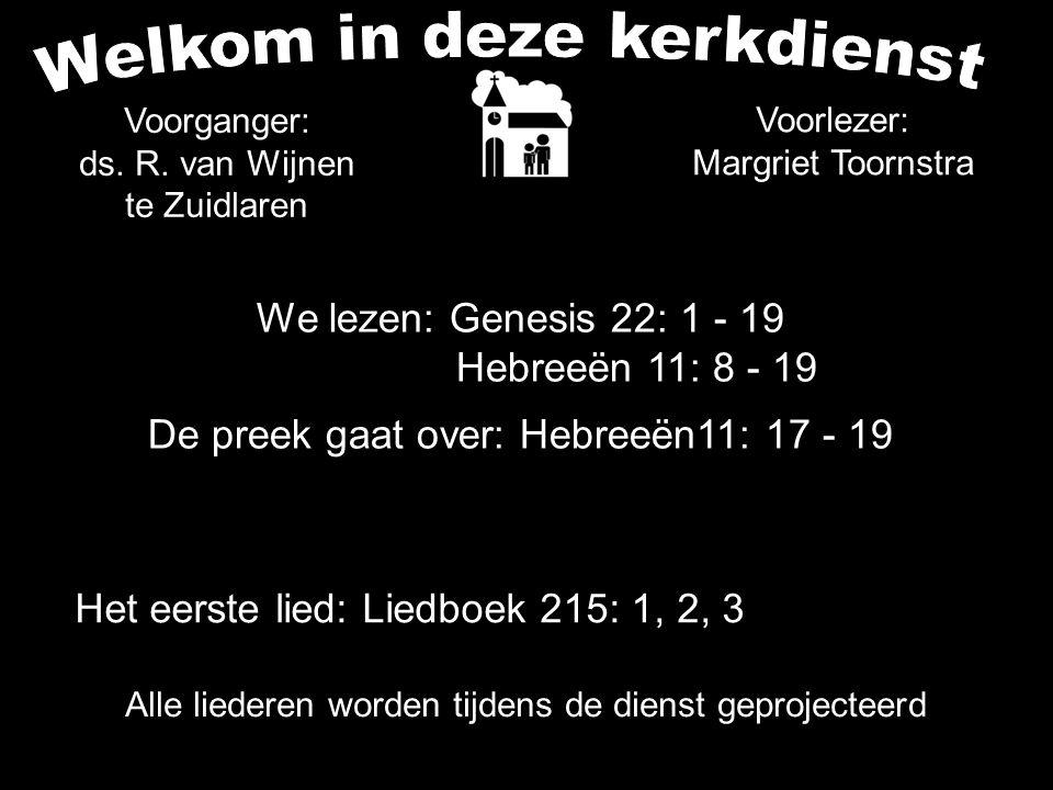We lezen: Genesis 22: 1 - 19 Hebreeën 11: 8 - 19 De preek gaat over: Hebreeën11: 17 - 19 Alle liederen worden tijdens de dienst geprojecteerd Voorgang