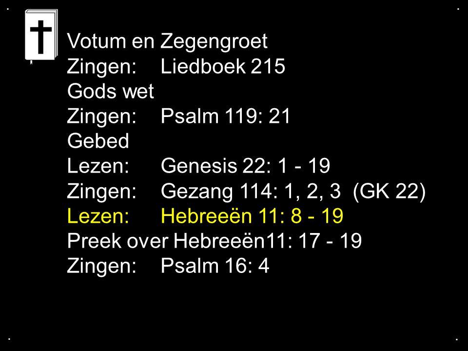 .... Votum en Zegengroet Zingen:Liedboek 215 Gods wet Zingen:Psalm 119: 21 Gebed Lezen: Genesis 22: 1 - 19 Zingen: Gezang 114: 1, 2, 3 (GK 22) Lezen: