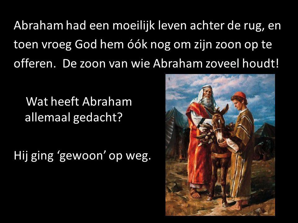 Abraham had een moeilijk leven achter de rug, en toen vroeg God hem óók nog om zijn zoon op te offeren. De zoon van wie Abraham zoveel houdt! Wat heef