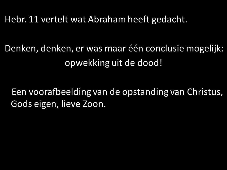 Hebr. 11 vertelt wat Abraham heeft gedacht. Denken, denken, er was maar één conclusie mogelijk: opwekking uit de dood! Een voorafbeelding van de opsta