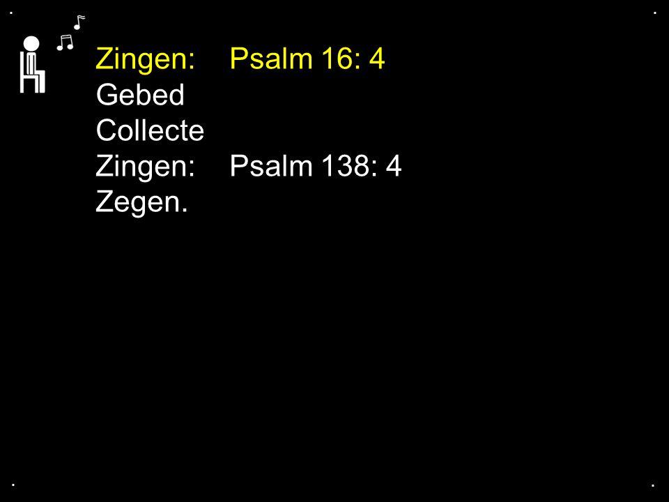 .... Zingen: Psalm 16: 4 Gebed Collecte Zingen:Psalm 138: 4 Zegen.
