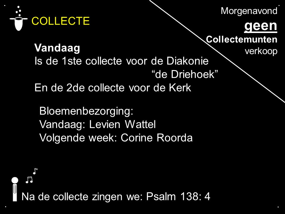 """.... COLLECTE Vandaag Is de 1ste collecte voor de Diakonie """"de Driehoek"""" En de 2de collecte voor de Kerk Na de collecte zingen we: Psalm 138: 4 Bloeme"""