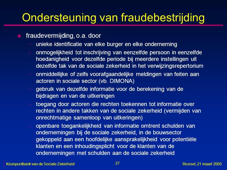 27 Kruispuntbank van de Sociale ZekerheidBrussel, 21 maart 2005 Ondersteuning van fraudebestrijding n fraudevermijding, o.a. door -unieke identificati