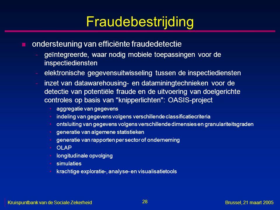 28 Kruispuntbank van de Sociale ZekerheidBrussel, 21 maart 2005 Fraudebestrijding n ondersteuning van efficiënte fraudedetectie -geïntegreerde, waar n