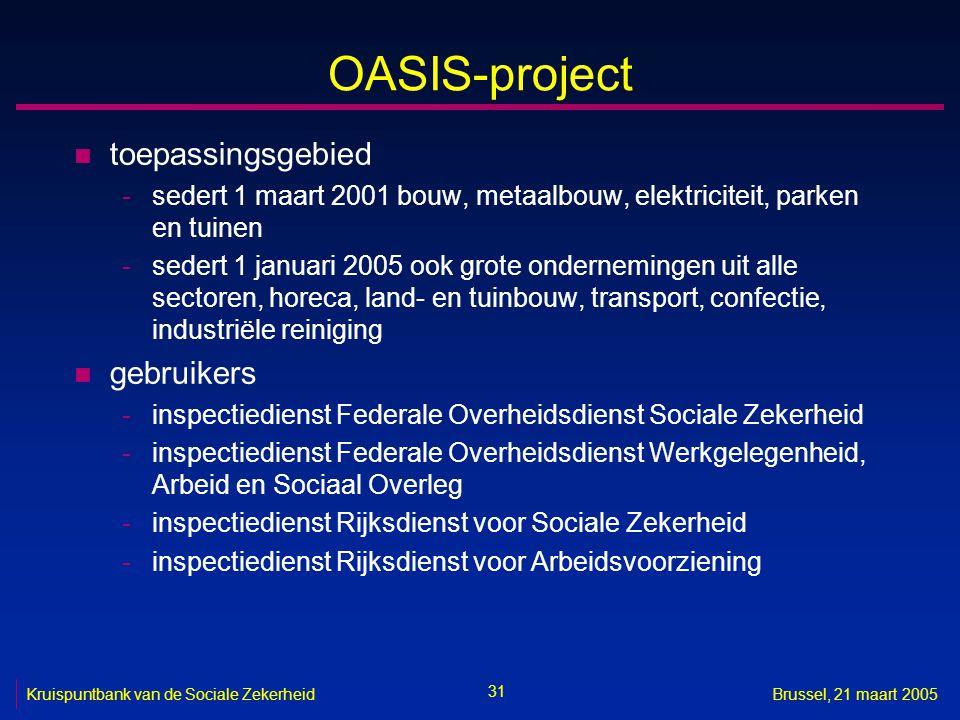 31 Kruispuntbank van de Sociale ZekerheidBrussel, 21 maart 2005 OASIS-project n toepassingsgebied -sedert 1 maart 2001 bouw, metaalbouw, elektriciteit