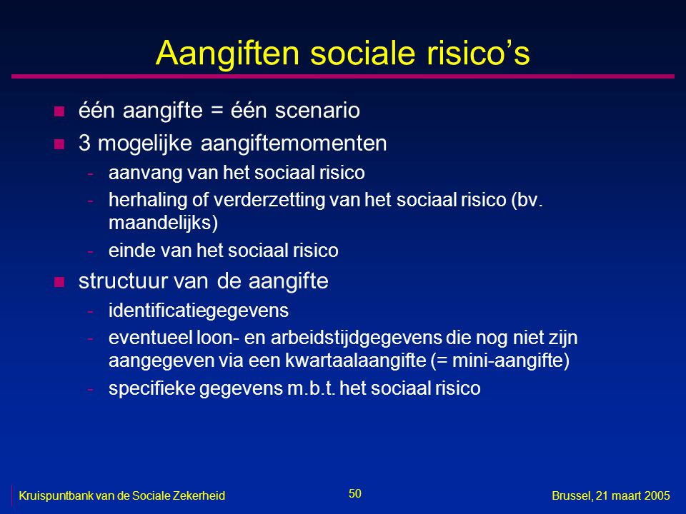 50 Kruispuntbank van de Sociale ZekerheidBrussel, 21 maart 2005 Aangiften sociale risico's n één aangifte = één scenario n 3 mogelijke aangiftemomente