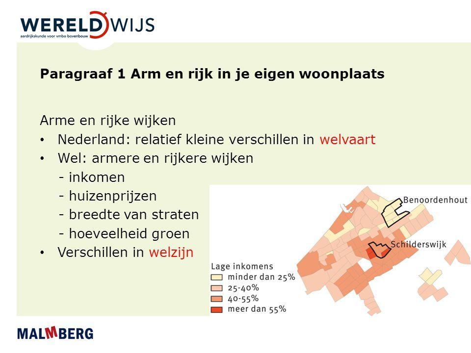 Paragraaf 1 Arm en rijk in je eigen woonplaats Arme en rijke wijken Nederland: relatief kleine verschillen in welvaart Wel: armere en rijkere wijken - inkomen - huizenprijzen - breedte van straten - hoeveelheid groen Verschillen in welzijn