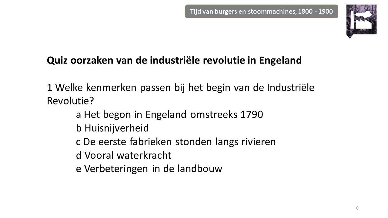 Tijd van burgers en stoommachines, 1800 - 1900 6 Quiz oorzaken van de industriële revolutie in Engeland 1 Welke kenmerken passen bij het begin van de Industriële Revolutie.