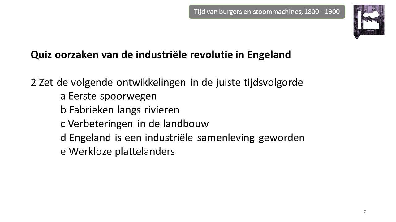 Tijd van burgers en stoommachines, 1800 - 1900 7 Quiz oorzaken van de industriële revolutie in Engeland 2 Zet de volgende ontwikkelingen in de juiste