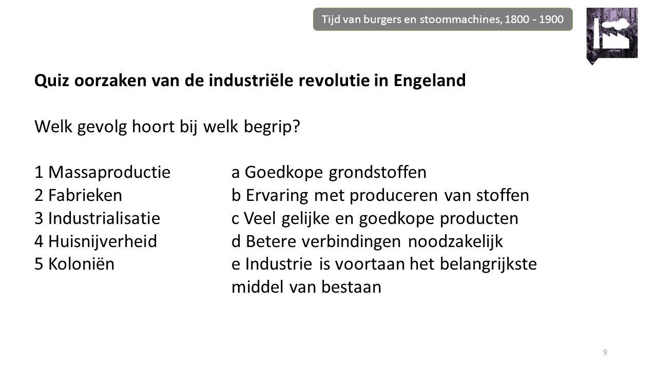 Tijd van burgers en stoommachines, 1800 - 1900 9 Quiz oorzaken van de industriële revolutie in Engeland Welk gevolg hoort bij welk begrip? 1 Massaprod