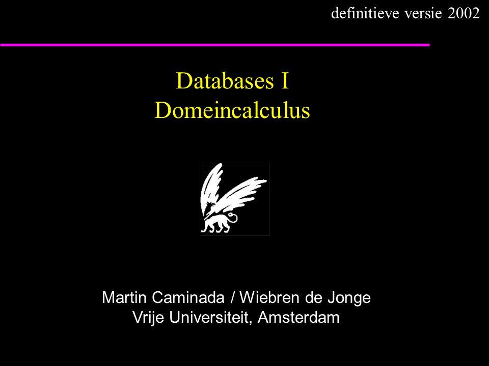 Databases I Domeincalculus Martin Caminada / Wiebren de Jonge Vrije Universiteit, Amsterdam definitieve versie 2002