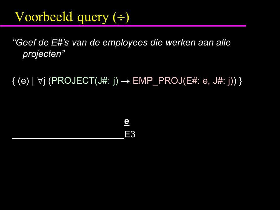 Voorbeeld query (  ) Geef de E#'s van de employees die werken aan alle projecten { (e) |  j (PROJECT(J#: j)  EMP_PROJ(E#: e, J#: j)) } e E3