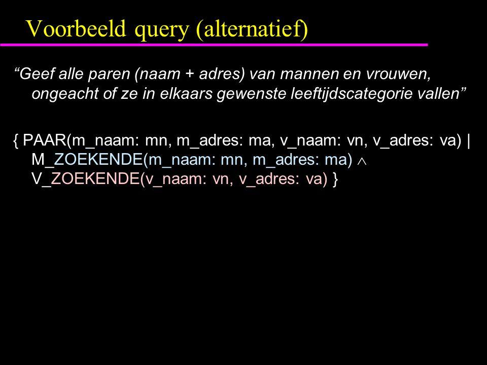 Voorbeeld query (alternatief) Geef alle paren (naam + adres) van mannen en vrouwen, ongeacht of ze in elkaars gewenste leeftijdscategorie vallen { PAAR(m_naam: mn, m_adres: ma, v_naam: vn, v_adres: va) | M_ZOEKENDE(m_naam: mn, m_adres: ma)  V_ZOEKENDE(v_naam: vn, v_adres: va) }
