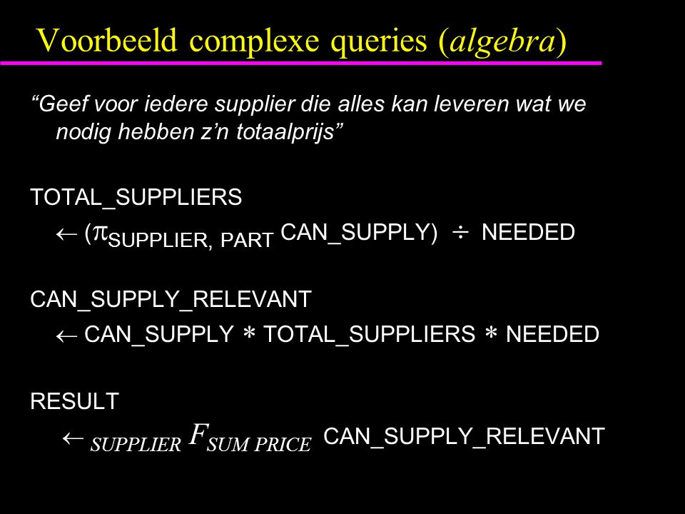 Voorbeeld complexe queries (algebra) Geef voor iedere supplier die alles kan leveren wat we nodig hebben z'n totaalprijs TOTAL_SUPPLIERS  (  SUPPLIER, PART CAN_SUPPLY)  NEEDED CAN_SUPPLY_RELEVANT  CAN_SUPPLY  TOTAL_SUPPLIERS  NEEDED RESULT  SUPPLIER F SUM PRICE CAN_SUPPLY_RELEVANT