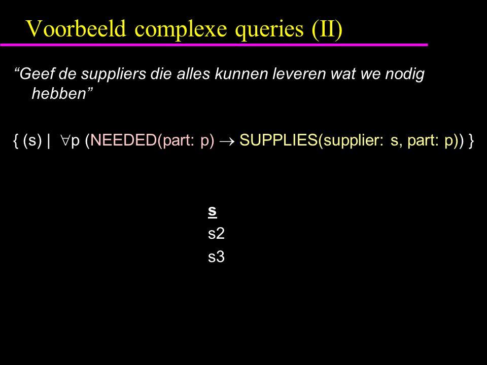 Voorbeeld complexe queries (II) Geef de suppliers die alles kunnen leveren wat we nodig hebben { (s) |  p (NEEDED(part: p)  SUPPLIES(supplier: s, part: p)) } s s2 s3