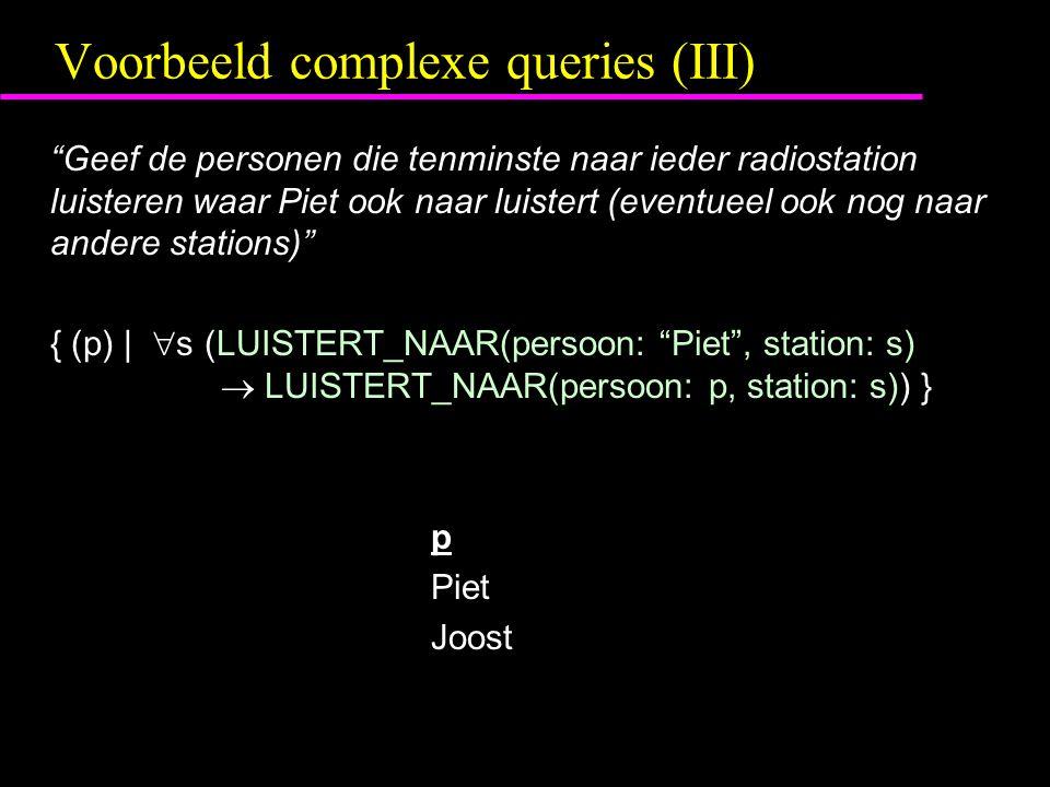 Voorbeeld complexe queries (III) Geef de personen die tenminste naar ieder radiostation luisteren waar Piet ook naar luistert (eventueel ook nog naar andere stations) { (p) |  s (LUISTERT_NAAR(persoon: Piet , station: s)  LUISTERT_NAAR(persoon: p, station: s)) } p Piet Joost