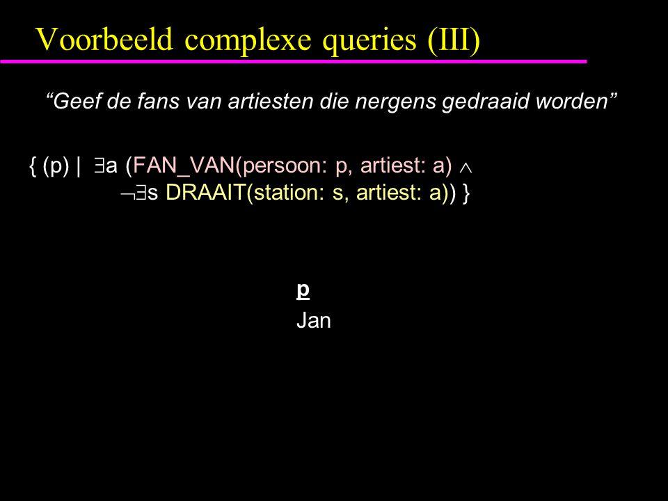 Voorbeeld complexe queries (III) Geef de fans van artiesten die nergens gedraaid worden { (p) |  a (FAN_VAN(persoon: p, artiest: a)   s DRAAIT(station: s, artiest: a)) } p Jan
