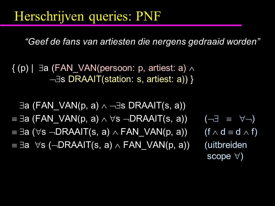Herschrijven queries: PNF Geef de fans van artiesten die nergens gedraaid worden { (p) |  a (FAN_VAN(persoon: p, artiest: a)   s DRAAIT(station: s, artiest: a)) }  a (FAN_VAN(p, a)   s DRAAIT(s, a))   a (FAN_VAN(p, a)   s  DRAAIT(s, a))(    )   a (  s  DRAAIT(s, a)  FAN_VAN(p, a))(f  d  d  f)   a  s (  DRAAIT(s, a)  FAN_VAN(p, a))(uitbreiden scope  )