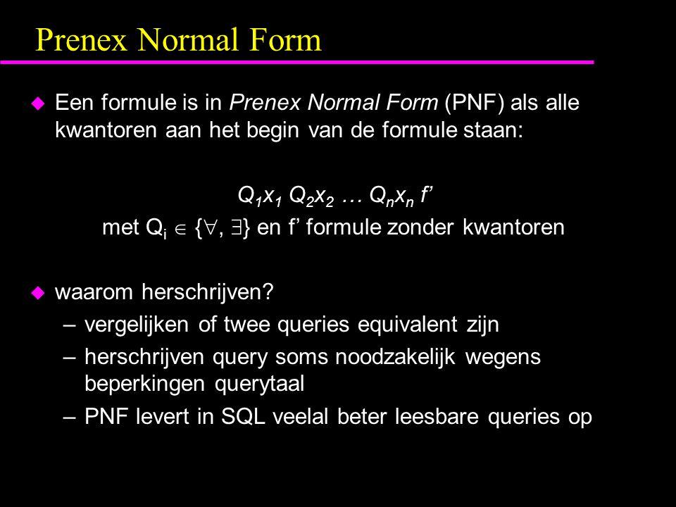Prenex Normal Form u Een formule is in Prenex Normal Form (PNF) als alle kwantoren aan het begin van de formule staan: Q 1 x 1 Q 2 x 2 … Q n x n f' met Q i  { ,  } en f' formule zonder kwantoren u waarom herschrijven.