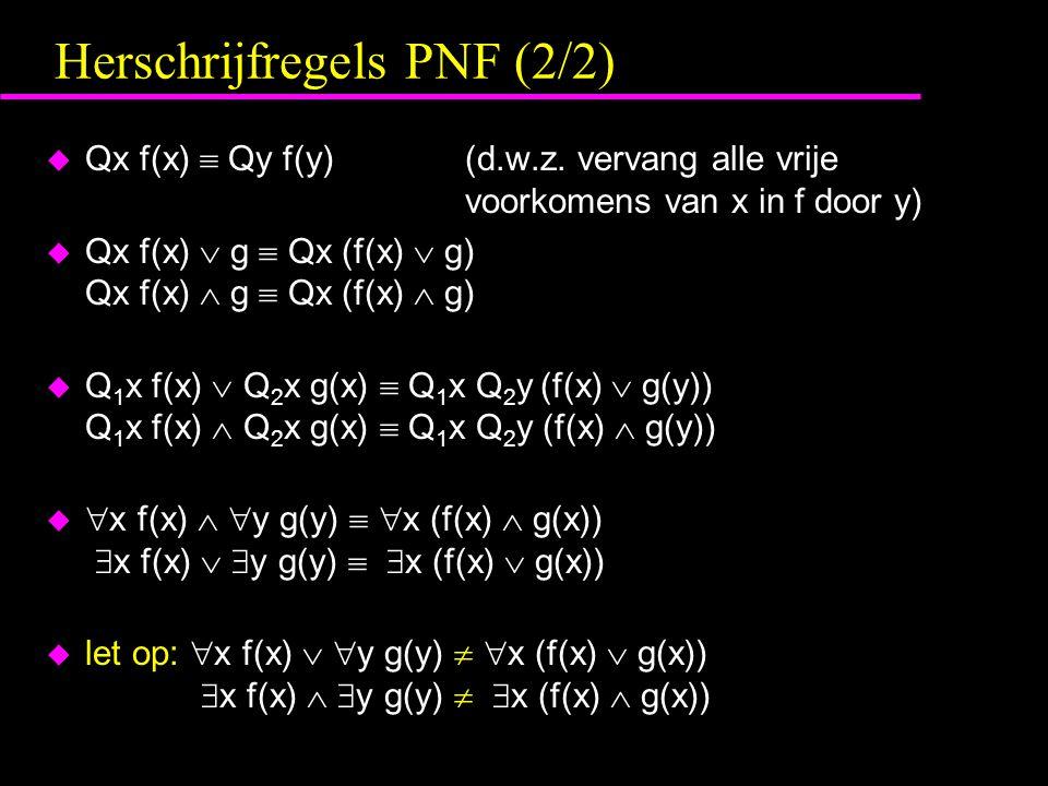 Herschrijfregels PNF (2/2) u Qx f(x)  Qy f(y)(d.w.z. vervang alle vrije voorkomens van x in f door y) u Qx f(x)  g  Qx (f(x)  g) Qx f(x)  g  Qx