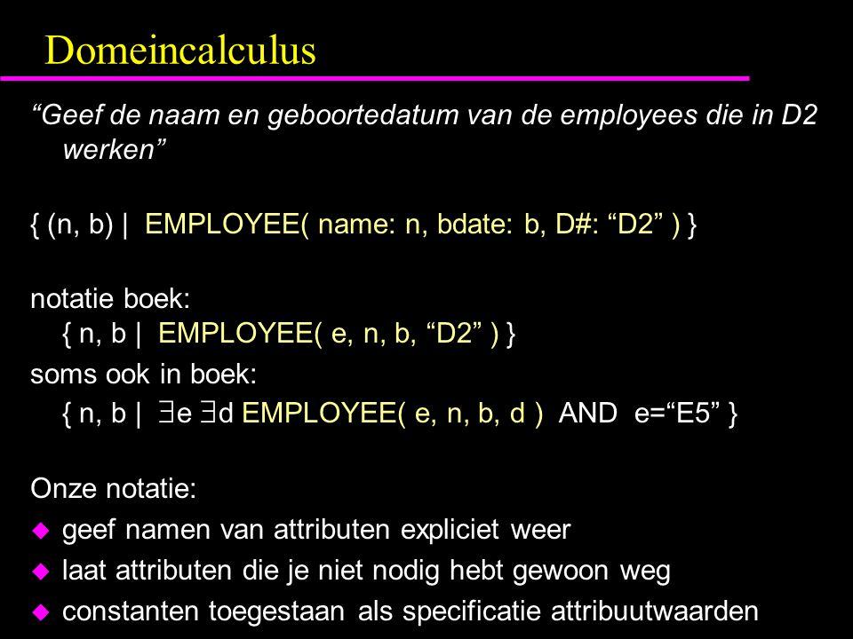Domeincalculus Geef de naam en geboortedatum van de employees die in D2 werken { (n, b) | EMPLOYEE( name: n, bdate: b, D#: D2 ) } notatie boek: { n, b | EMPLOYEE( e, n, b, D2 ) } soms ook in boek: { n, b |  e  d EMPLOYEE( e, n, b, d ) AND e= E5 } Onze notatie: u geef namen van attributen expliciet weer u laat attributen die je niet nodig hebt gewoon weg u constanten toegestaan als specificatie attribuutwaarden