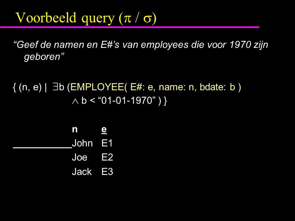 Voorbeeld query (  /  ) Geef de namen en E#'s van employees die voor 1970 zijn geboren { (n, e) |  b (EMPLOYEE( E#: e, name: n, bdate: b )  b < 01-01-1970 ) } ne JohnE1 JoeE2 JackE3