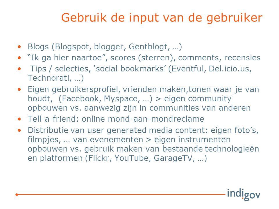 Gebruik de input van de gebruiker Blogs (Blogspot, blogger, Gentblogt, …) Ik ga hier naartoe , scores (sterren), comments, recensies Tips / selecties, 'social bookmarks' (Eventful, Del.icio.us, Technorati, …) Eigen gebruikersprofiel, vrienden maken,tonen waar je van houdt, (Facebook, Myspace, …) > eigen community opbouwen vs.