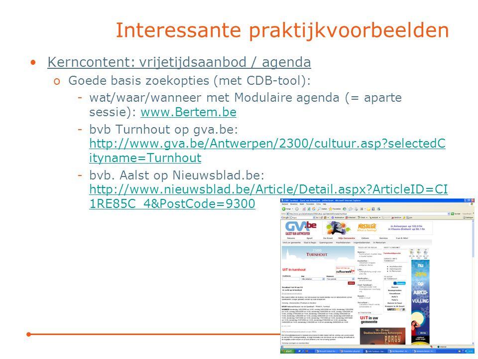Interessante praktijkvoorbeelden Kerncontent: vrijetijdsaanbod / agenda oGoede basis zoekopties (met CDB-tool): -wat/waar/wanneer met Modulaire agenda (= aparte sessie): www.Bertem.bewww.Bertem.be -bvb Turnhout op gva.be: http://www.gva.be/Antwerpen/2300/cultuur.asp selectedC ityname=Turnhout http://www.gva.be/Antwerpen/2300/cultuur.asp selectedC ityname=Turnhout -bvb.