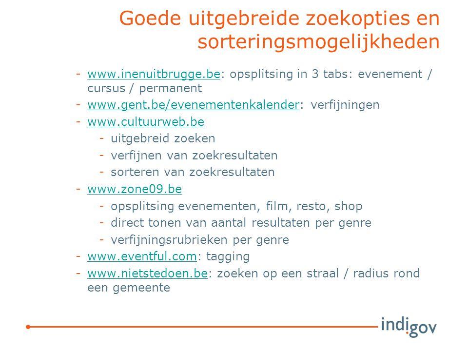 Goede uitgebreide zoekopties en sorteringsmogelijkheden -www.inenuitbrugge.be: opsplitsing in 3 tabs: evenement / cursus / permanentwww.inenuitbrugge.be -www.gent.be/evenementenkalender: verfijningenwww.gent.be/evenementenkalender -www.cultuurweb.bewww.cultuurweb.be -uitgebreid zoeken -verfijnen van zoekresultaten -sorteren van zoekresultaten -www.zone09.bewww.zone09.be -opsplitsing evenementen, film, resto, shop -direct tonen van aantal resultaten per genre -verfijningsrubrieken per genre -www.eventful.com: taggingwww.eventful.com -www.nietstedoen.be: zoeken op een straal / radius rond een gemeentewww.nietstedoen.be