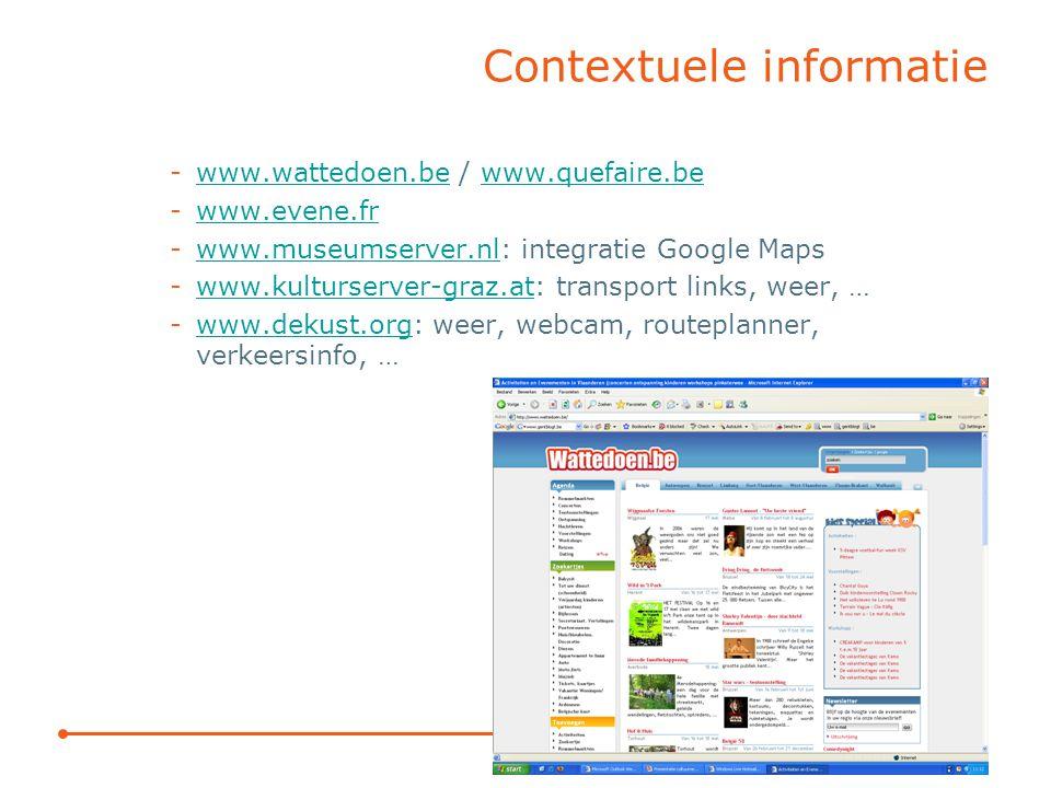 Contextuele informatie -www.wattedoen.be / www.quefaire.bewww.wattedoen.bewww.quefaire.be -www.evene.frwww.evene.fr -www.museumserver.nl: integratie Google Mapswww.museumserver.nl -www.kulturserver-graz.at: transport links, weer, …www.kulturserver-graz.at -www.dekust.org: weer, webcam, routeplanner, verkeersinfo, …www.dekust.org