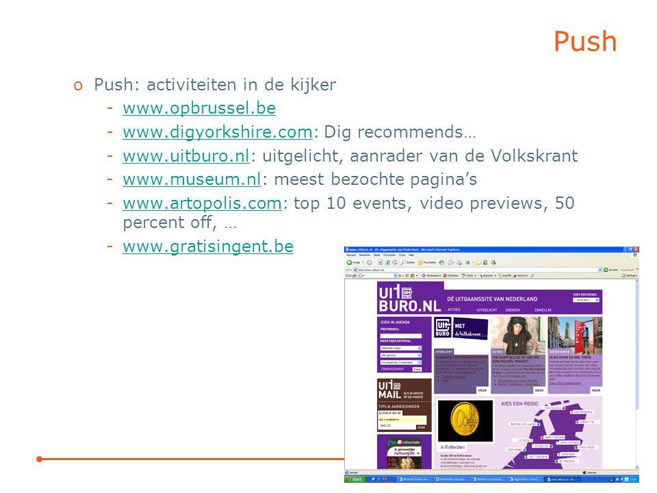 Push oPush: activiteiten in de kijker -www.opbrussel.bewww.opbrussel.be -www.digyorkshire.com: Dig recommends…www.digyorkshire.com -www.uitburo.nl: uitgelicht, aanrader van de Volkskrantwww.uitburo.nl -www.museum.nl: meest bezochte pagina'swww.museum.nl -www.artopolis.com: top 10 events, video previews, 50 percent off, …www.artopolis.com -www.gratisingent.bewww.gratisingent.be