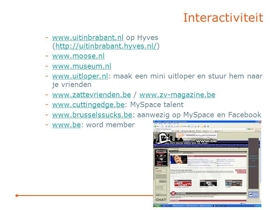 Interactiviteit -www.uitinbrabant.nl op Hyves (http://uitinbrabant.hyves.nl/)www.uitinbrabant.nlhttp://uitinbrabant.hyves.nl/ -www.moose.nlwww.moose.nl -www.museum.nlwww.museum.nl -www.uitloper.nl: maak een mini uitloper en stuur hem naar je vriendenwww.uitloper.nl -www.zattevrienden.be / www.zv-magazine.bewww.zattevrienden.bewww.zv-magazine.be -www.cuttingedge.be: MySpace talentwww.cuttingedge.be -www.brusselssucks.be: aanwezig op MySpace en Facebookwww.brusselssucks.be -www.be: word memberwww.be