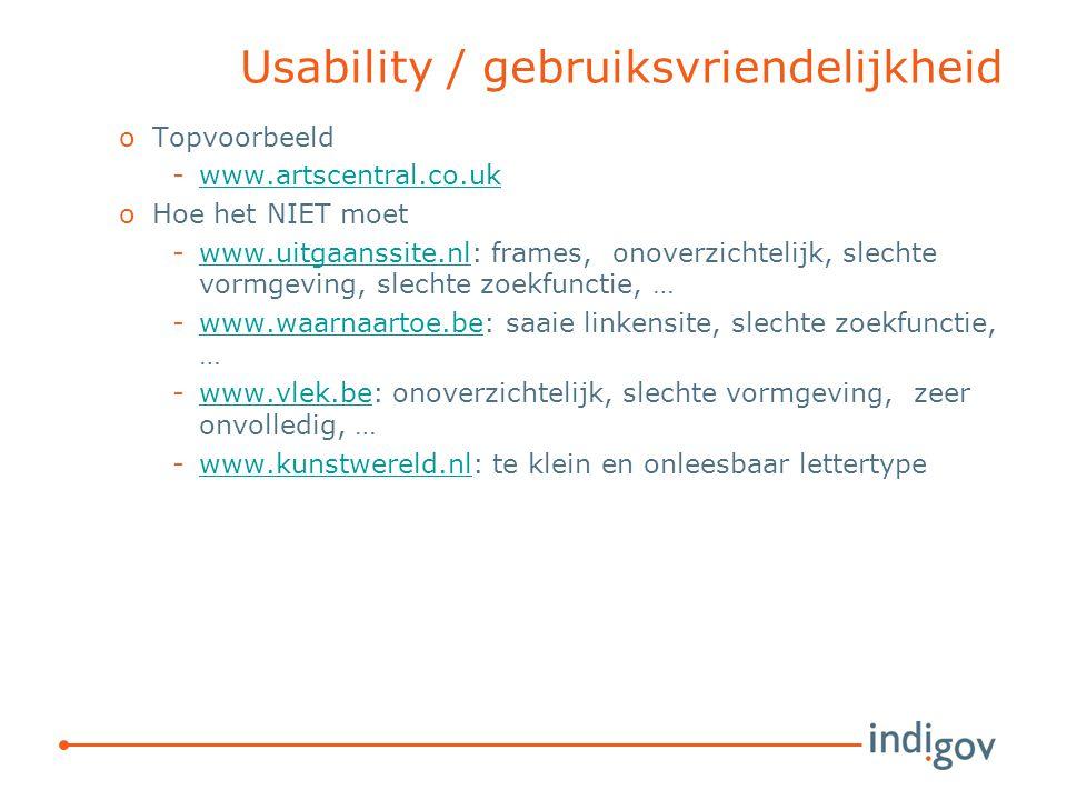 Usability / gebruiksvriendelijkheid oTopvoorbeeld -www.artscentral.co.ukwww.artscentral.co.uk oHoe het NIET moet -www.uitgaanssite.nl: frames, onoverzichtelijk, slechte vormgeving, slechte zoekfunctie, …www.uitgaanssite.nl -www.waarnaartoe.be: saaie linkensite, slechte zoekfunctie, …www.waarnaartoe.be -www.vlek.be: onoverzichtelijk, slechte vormgeving, zeer onvolledig, …www.vlek.be -www.kunstwereld.nl: te klein en onleesbaar lettertypewww.kunstwereld.nl