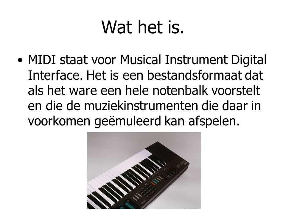 Wat het is. MIDI staat voor Musical Instrument Digital Interface. Het is een bestandsformaat dat als het ware een hele notenbalk voorstelt en die de m