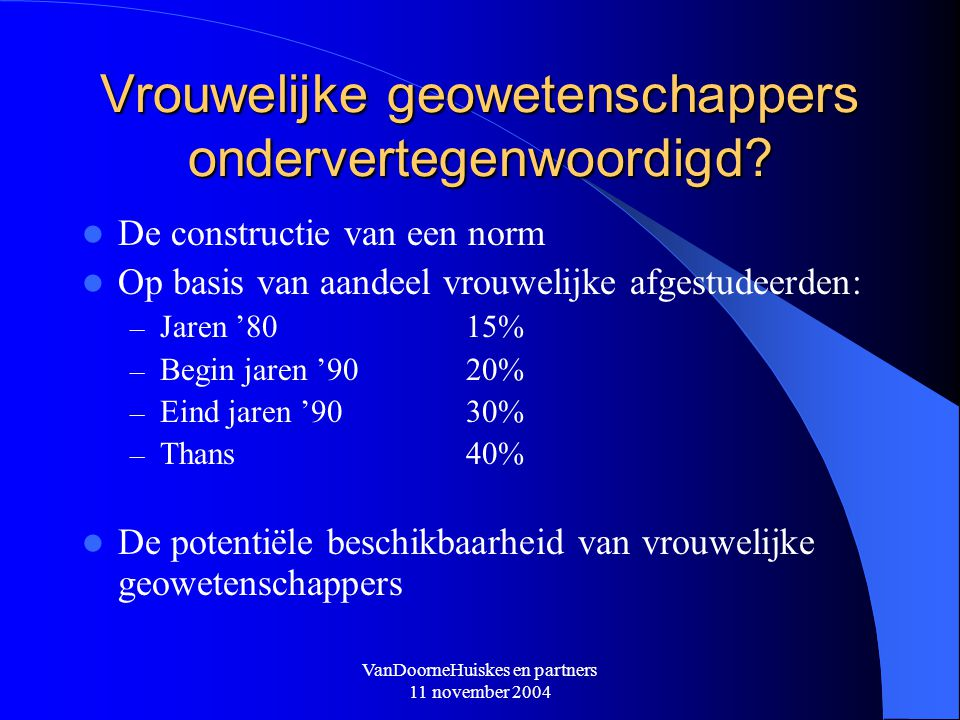 VanDoorneHuiskes en partners 11 november 2004 Vrouwelijke geowetenschappers ondervertegenwoordigd? De constructie van een norm Op basis van aandeel vr