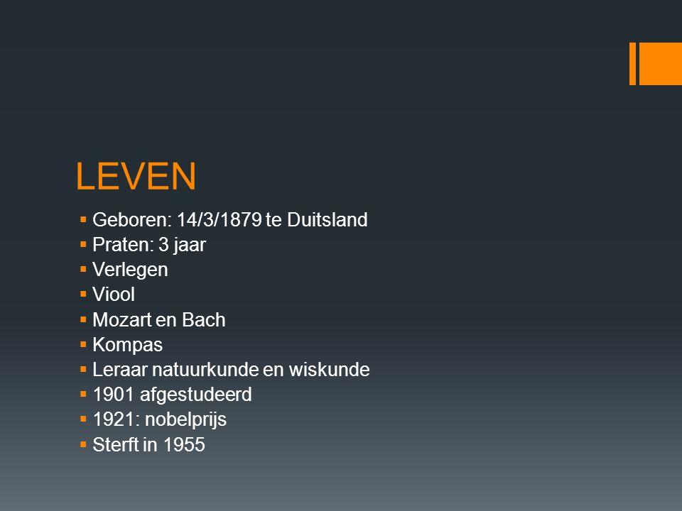 LEVEN  Geboren: 14/3/1879 te Duitsland  Praten: 3 jaar  Verlegen  Viool  Mozart en Bach  Kompas  Leraar natuurkunde en wiskunde  1901 afgestud